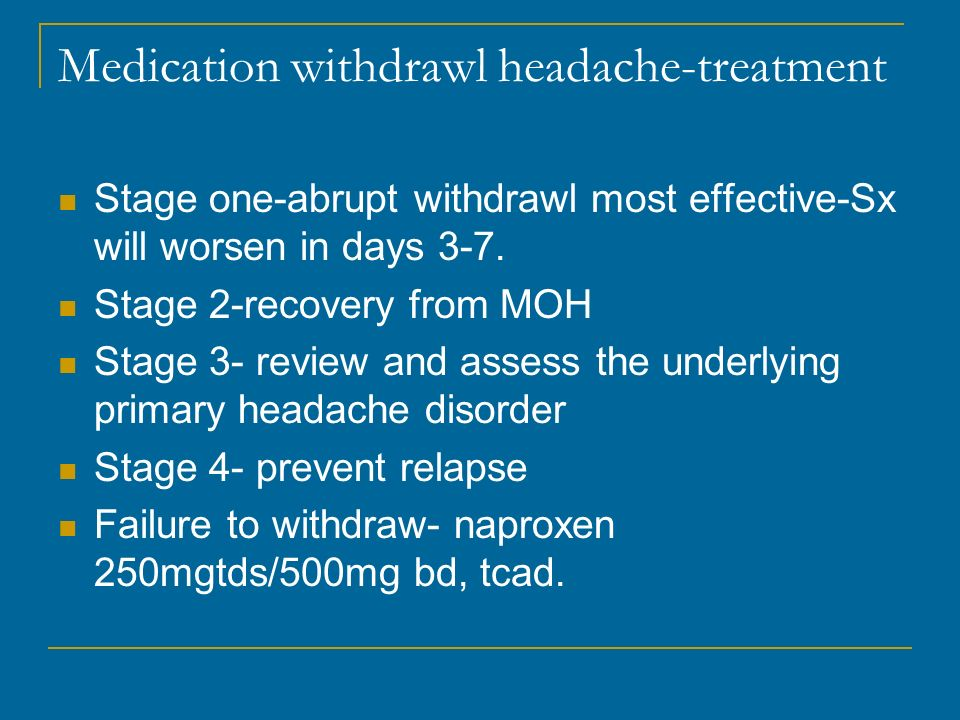 Medication withdrawl headache-treatment Stage one-abrupt withdrawl most effective-Sx will worsen in days 3-7. Stage 2-recovery from MOH Stage 3- revie