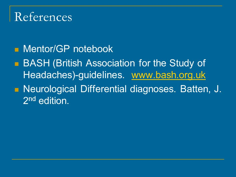 References Mentor/GP notebook BASH (British Association for the Study of Headaches)-guidelines. www.bash.org.ukwww.bash.org.uk Neurological Differenti