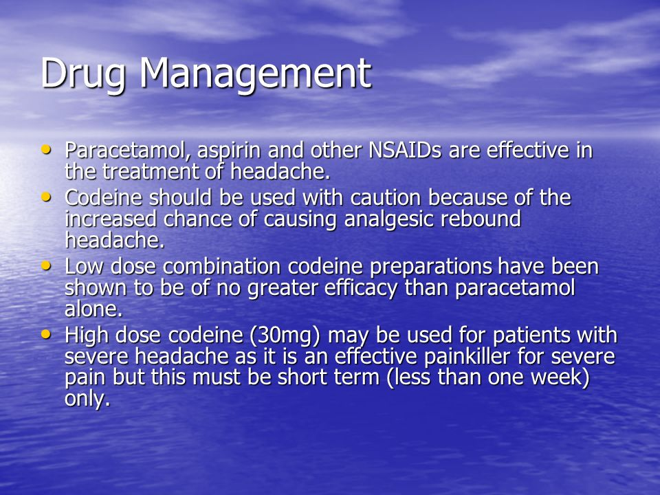 Drug Management Paracetamol, aspirin and other NSAIDs are effective in the treatment of headache. Paracetamol, aspirin and other NSAIDs are effective