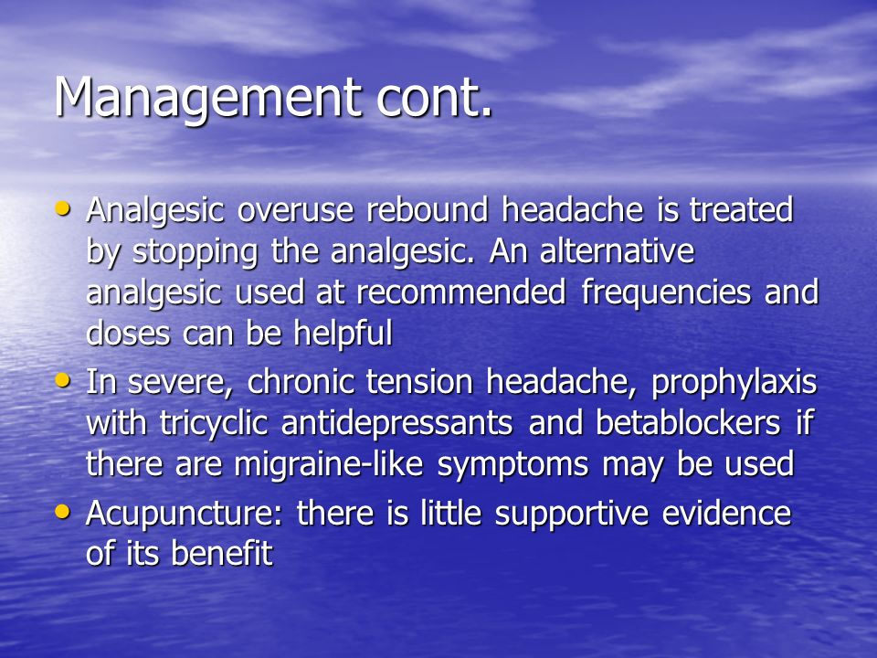 Management cont. Analgesic overuse rebound headache is treated by stopping the analgesic. An alternative analgesic used at recommended frequencies and