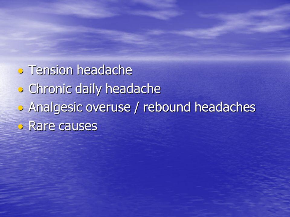 Tension headache Tension headache Chronic daily headache Chronic daily headache Analgesic overuse / rebound headaches Analgesic overuse / rebound headaches Rare causes Rare causes
