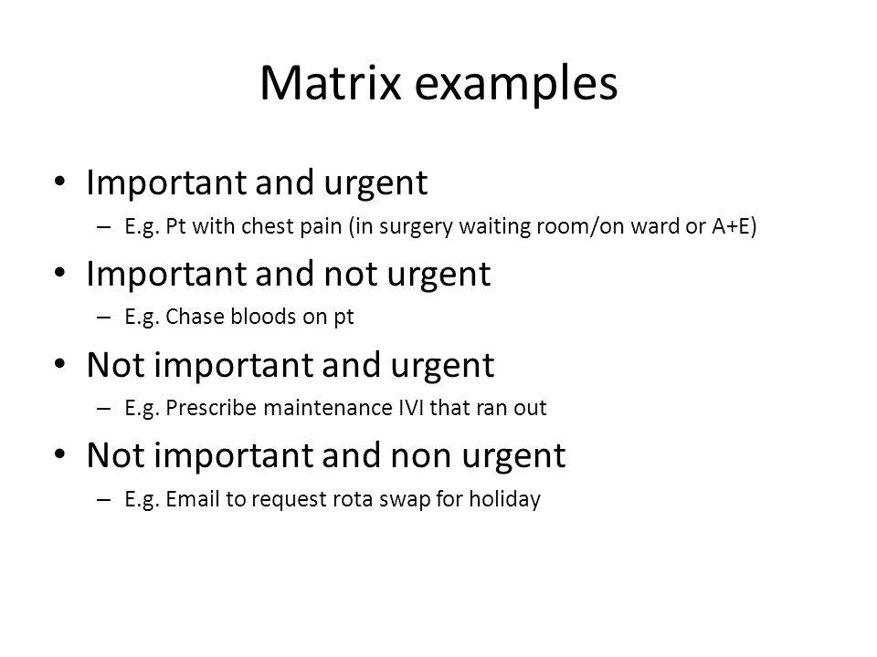 Matrix examples Important and urgent – E.g.