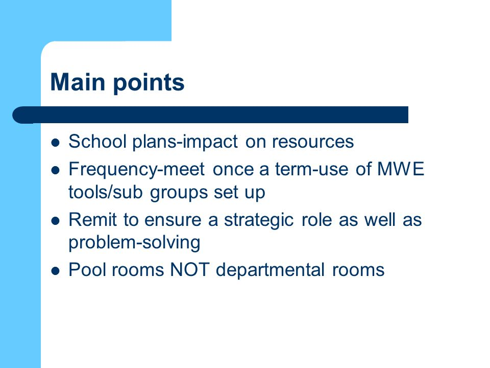Main points School plans-impact on resources Frequency-meet once a term-use of MWE tools/sub groups set up Remit to ensure a strategic role as well as problem-solving Pool rooms NOT departmental rooms