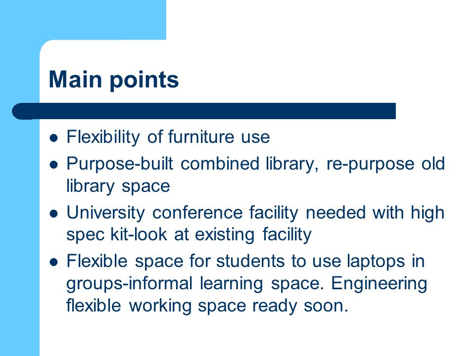 Main points Flexibility of furniture use Purpose-built combined library, re-purpose old library space University conference facility needed with high