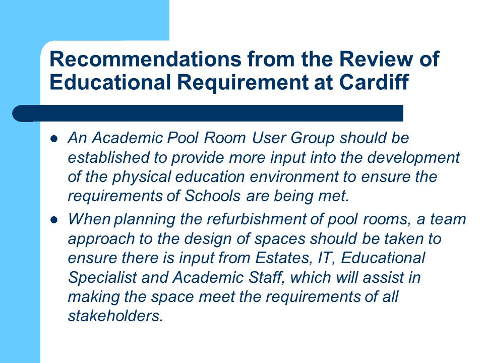 Recommendations from the Review of Educational Requirement at Cardiff An Academic Pool Room User Group should be established to provide more input into the development of the physical education environment to ensure the requirements of Schools are being met.