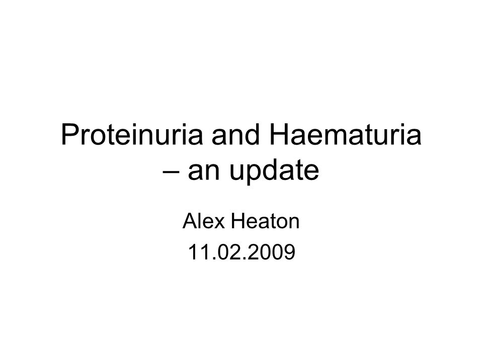 Proteinuria and Haematuria – an update Alex Heaton 11.02.2009