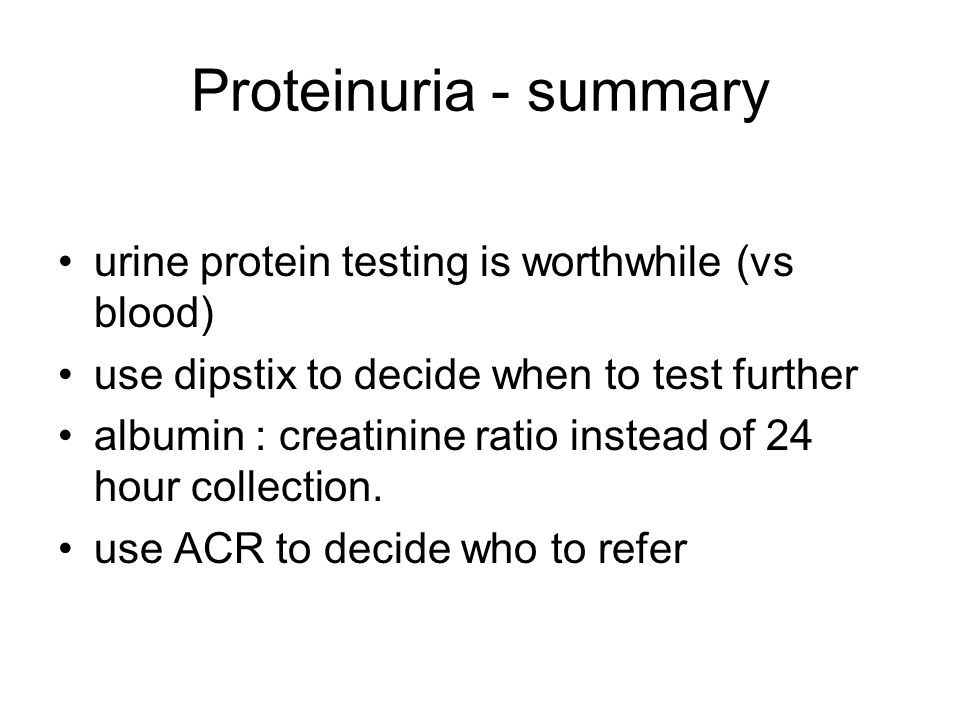 Proteinuria - summary urine protein testing is worthwhile (vs blood) use dipstix to decide when to test further albumin : creatinine ratio instead of 24 hour collection.