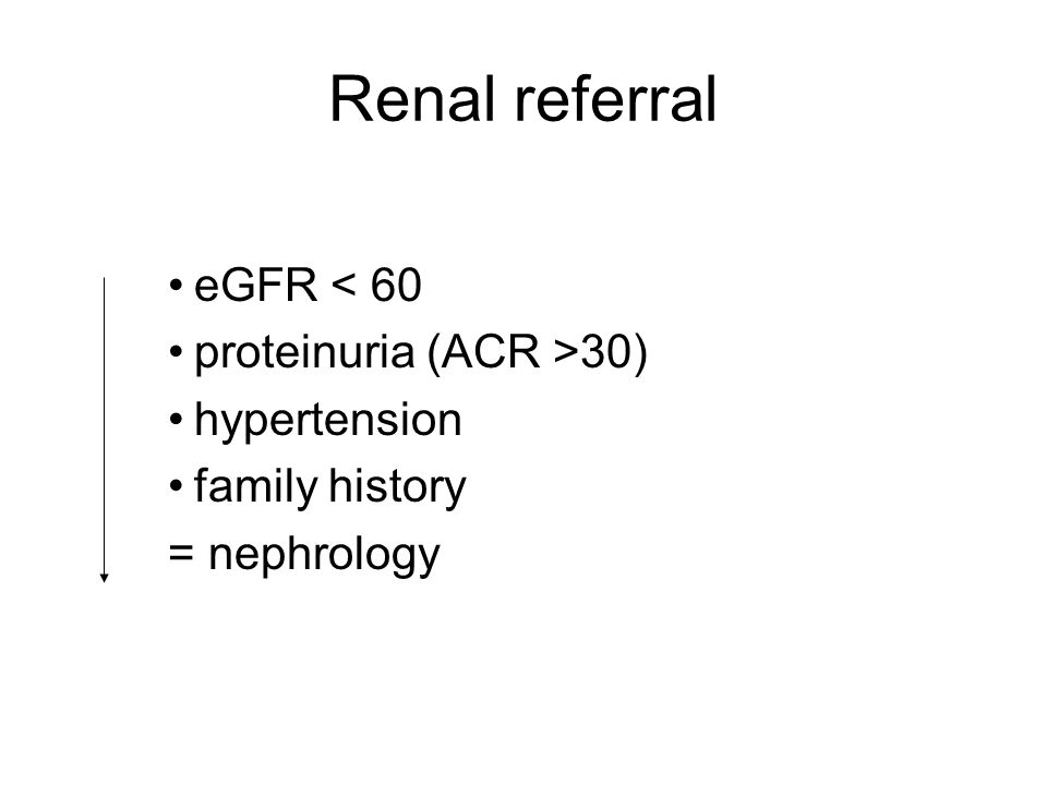 Renal referral eGFR < 60 proteinuria (ACR >30) hypertension family history = nephrology