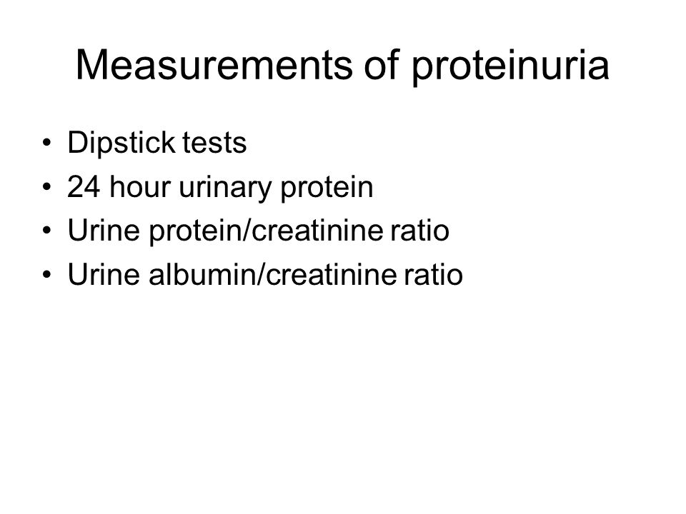 Measurements of proteinuria Dipstick tests 24 hour urinary protein Urine protein/creatinine ratio Urine albumin/creatinine ratio