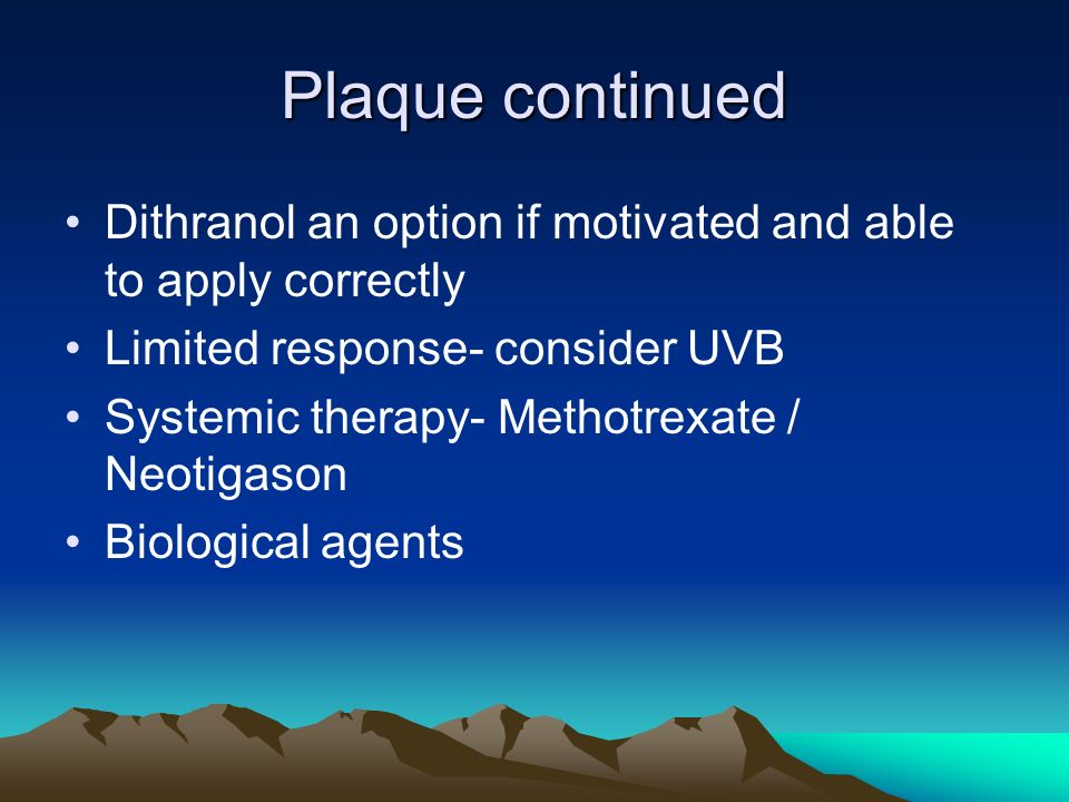 Plaque continued Dithranol an option if motivated and able to apply correctly Limited response- consider UVB Systemic therapy- Methotrexate / Neotigas