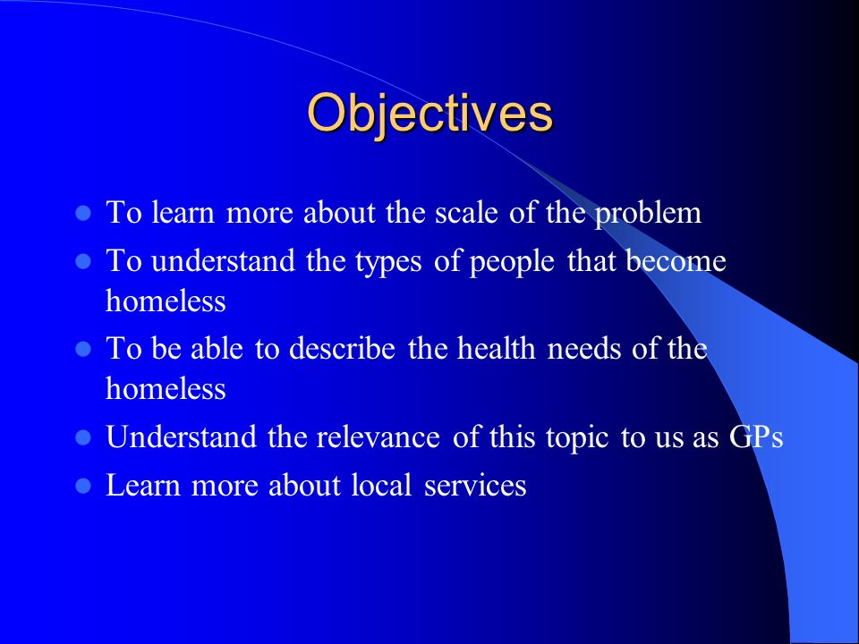 Objectives To learn more about the scale of the problem To understand the types of people that become homeless To be able to describe the health needs