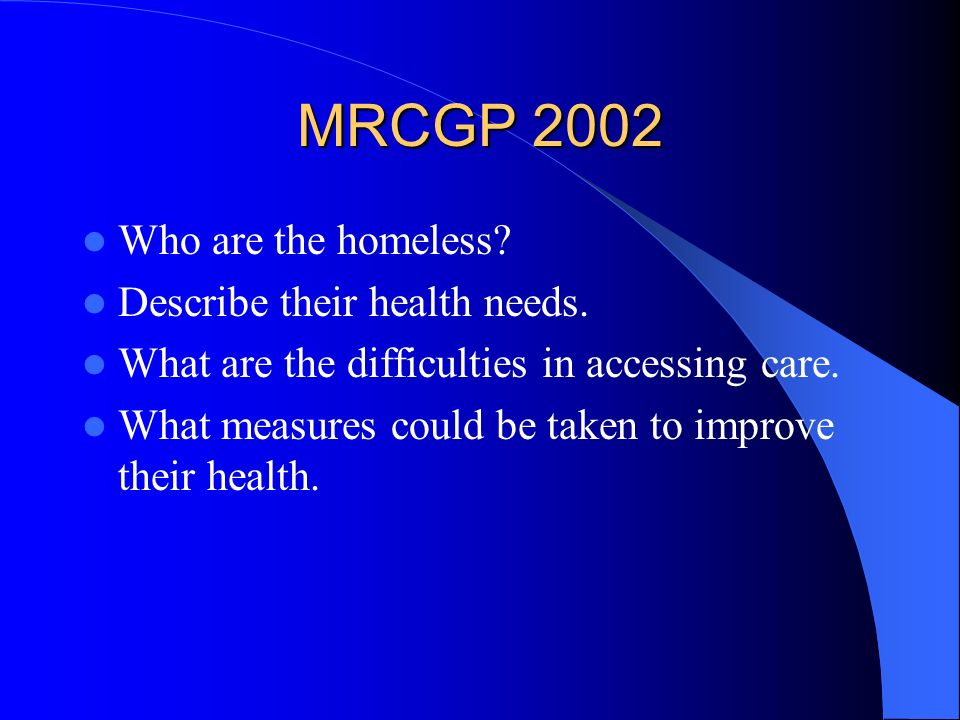 MRCGP 2002 Who are the homeless? Describe their health needs. What are the difficulties in accessing care. What measures could be taken to improve the