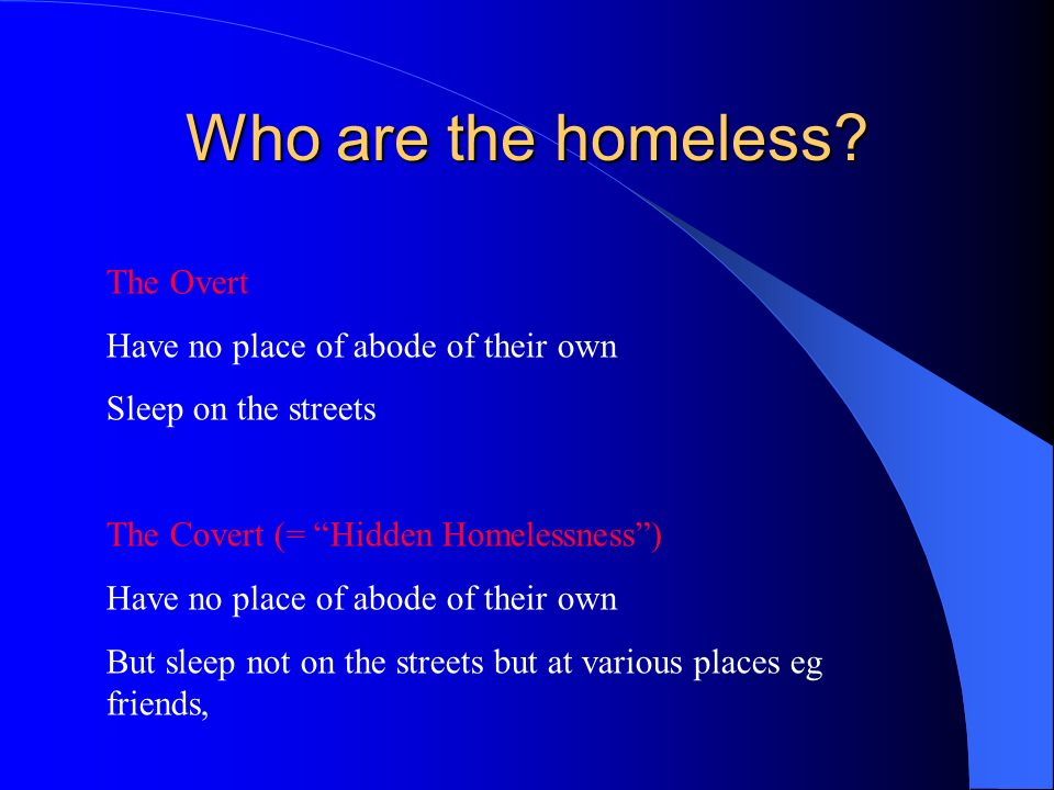 Who are the homeless? The Overt Have no place of abode of their own Sleep on the streets The Covert (= Hidden Homelessness) Have no place of abode of