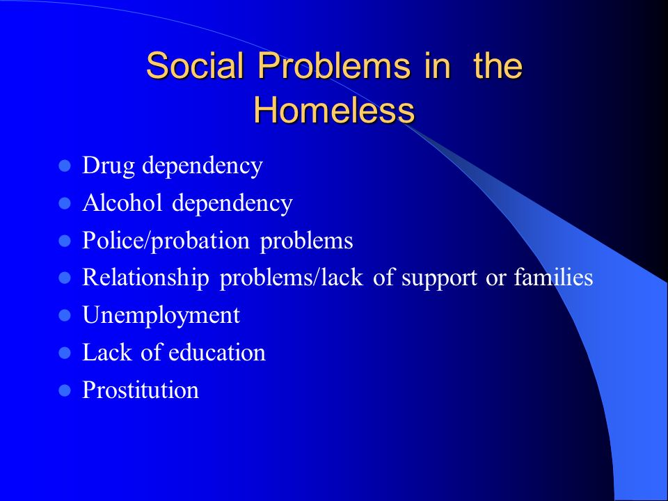 Social Problems in the Homeless Drug dependency Alcohol dependency Police/probation problems Relationship problems/lack of support or families Unemployment Lack of education Prostitution