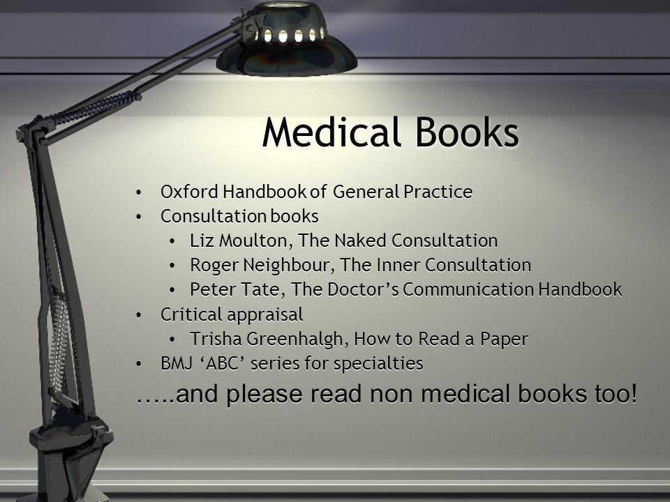 Medical Books Oxford Handbook of General Practice Consultation books Liz Moulton, The Naked Consultation Roger Neighbour, The Inner Consultation Peter Tate, The Doctors Communication Handbook Critical appraisal Trisha Greenhalgh, How to Read a Paper BMJ ABC series for specialties …..and please read non medical books too.