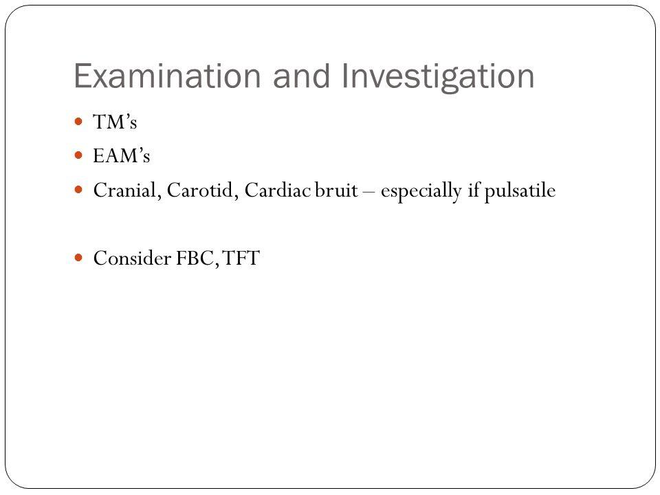 Examination and Investigation TMs EAMs Cranial, Carotid, Cardiac bruit – especially if pulsatile Consider FBC, TFT