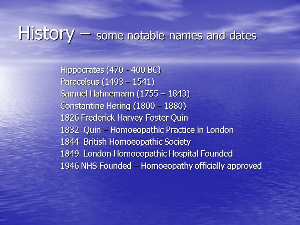 History – some notable names and dates Hippocrates ( BC) Paracelsus (1493 – 1541) Samuel Hahnemann (1755 – 1843) Constantine Hering (1800 – 1880) 1826 Frederick Harvey Foster Quin 1832 Quin – Homoeopathic Practice in London 1832 Quin – Homoeopathic Practice in London 1844 British Homoeopathic Society 1844 British Homoeopathic Society 1849 London Homoeopathic Hospital Founded 1946 NHS Founded – Homoeopathy officially approved