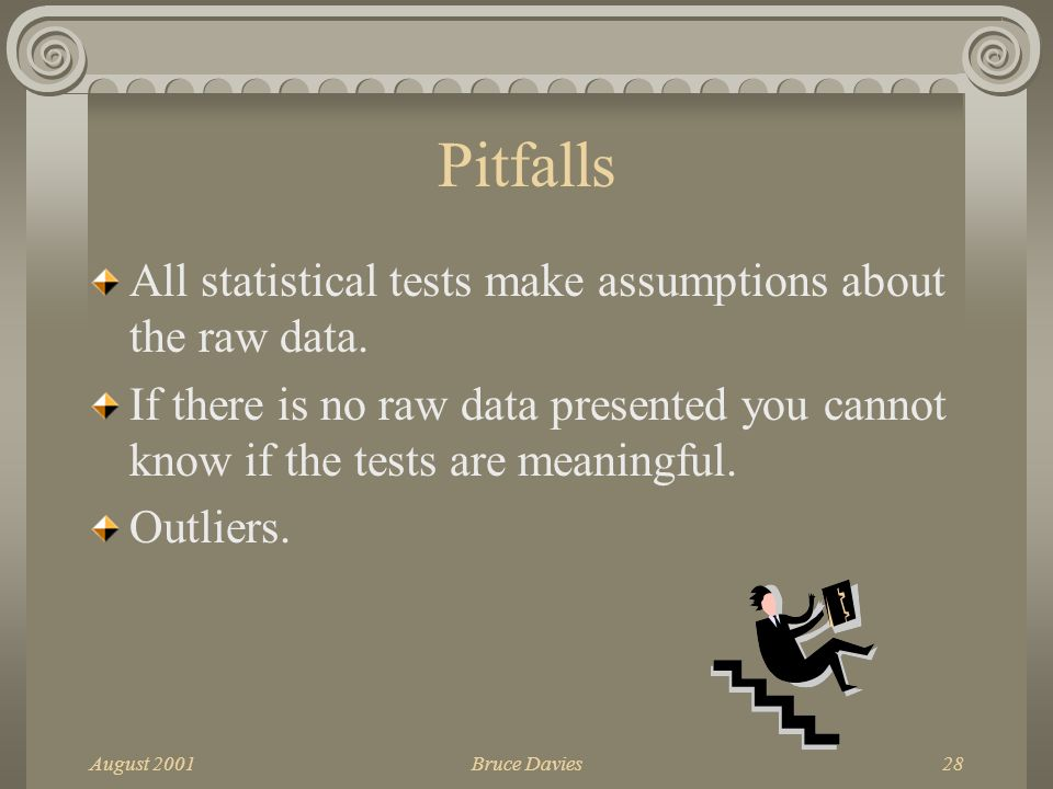August 2001Bruce Davies28 Pitfalls All statistical tests make assumptions about the raw data.