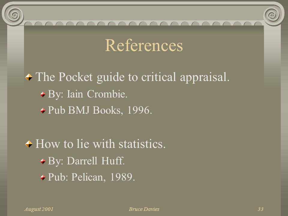 August 2001Bruce Davies33 References The Pocket guide to critical appraisal.