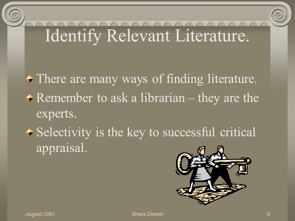August 2001Bruce Davies6 Identify Relevant Literature. There are many ways of finding literature. Remember to ask a librarian – they are the experts.