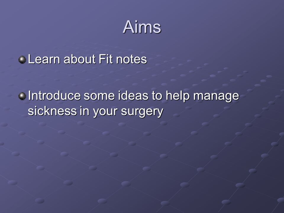 Aims Learn about Fit notes Introduce some ideas to help manage sickness in your surgery