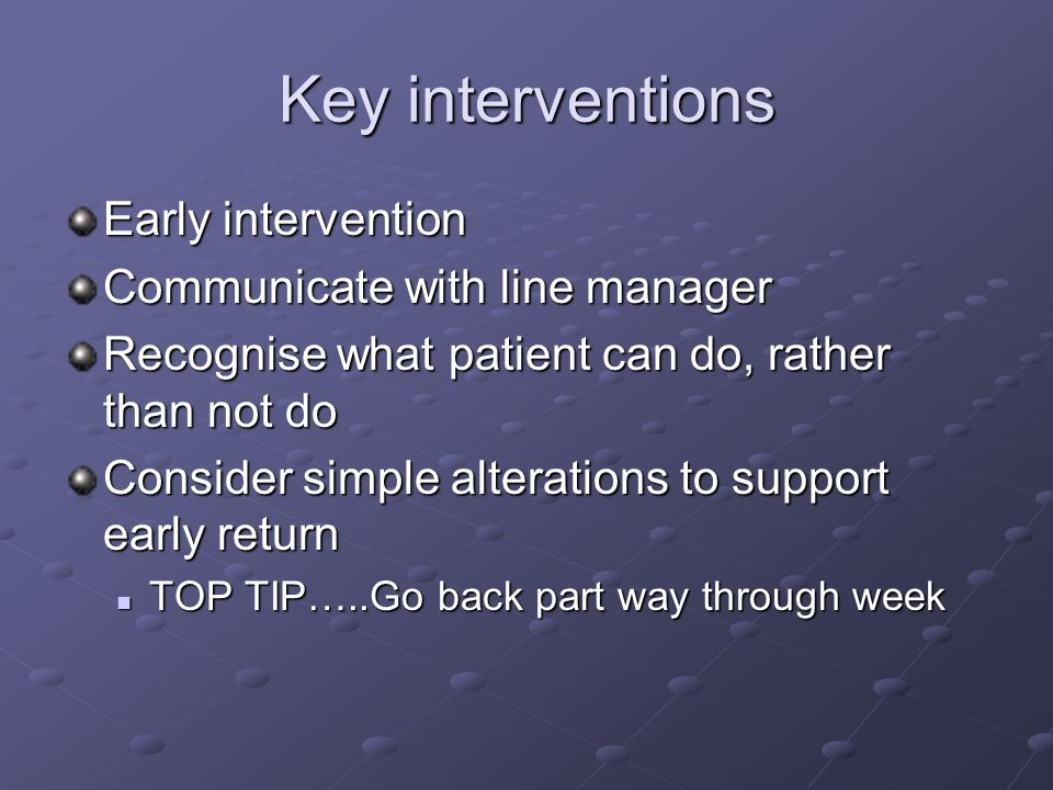 Key interventions Early intervention Communicate with line manager Recognise what patient can do, rather than not do Consider simple alterations to su