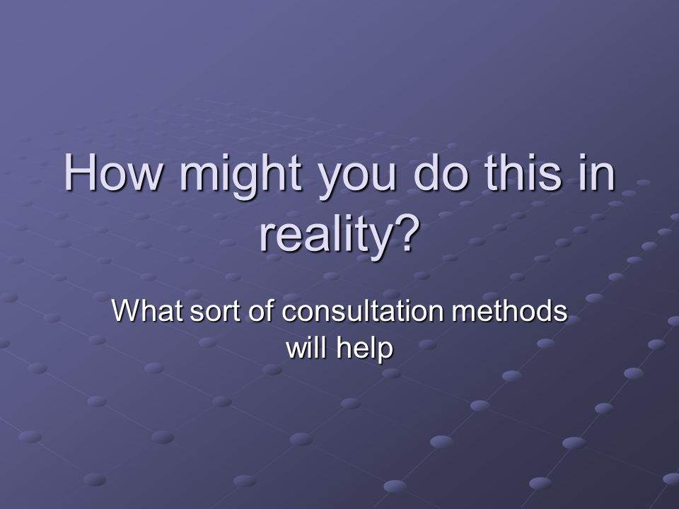 How might you do this in reality? What sort of consultation methods will help