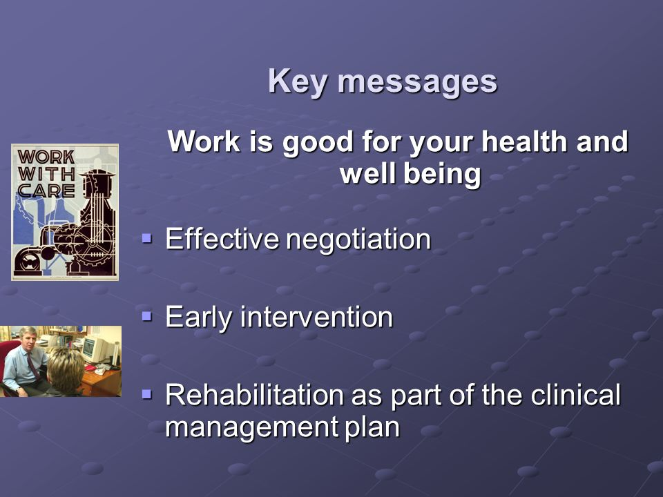 Key messages Work is good for your health and well being Effective negotiation Effective negotiation Early intervention Early intervention Rehabilitat