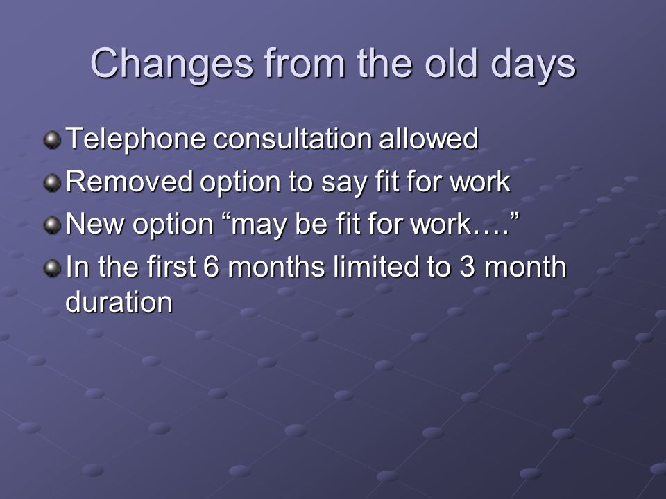 Changes from the old days Telephone consultation allowed Removed option to say fit for work New option may be fit for work…. In the first 6 months lim