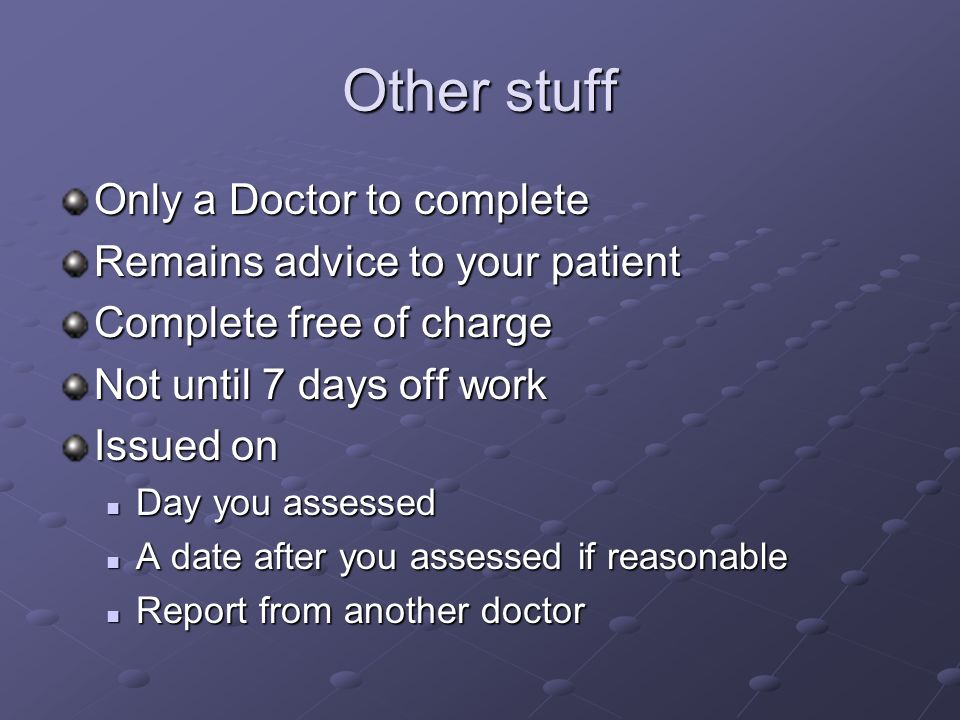 Other stuff Only a Doctor to complete Remains advice to your patient Complete free of charge Not until 7 days off work Issued on Day you assessed Day