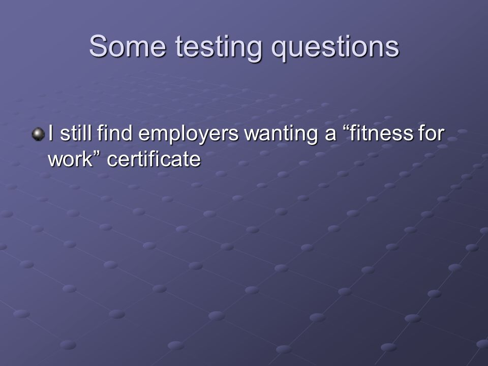 Some testing questions I still find employers wanting a fitness for work certificate
