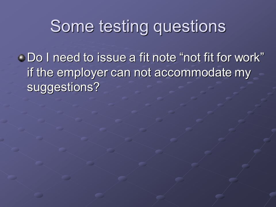 Some testing questions Do I need to issue a fit note not fit for work if the employer can not accommodate my suggestions?
