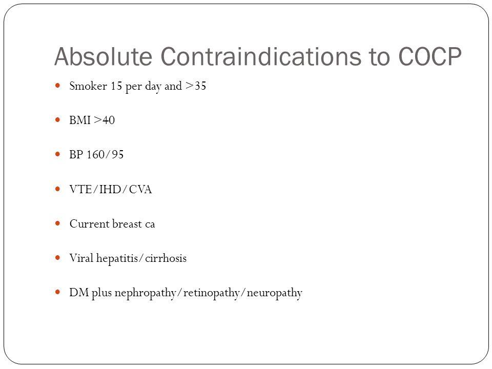 Absolute Contraindications to COCP Smoker 15 per day and >35 BMI >40 BP 160/95 VTE/IHD/CVA Current breast ca Viral hepatitis/cirrhosis DM plus nephrop