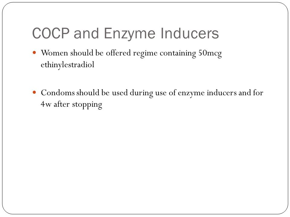COCP and Enzyme Inducers Women should be offered regime containing 50mcg ethinylestradiol Condoms should be used during use of enzyme inducers and for