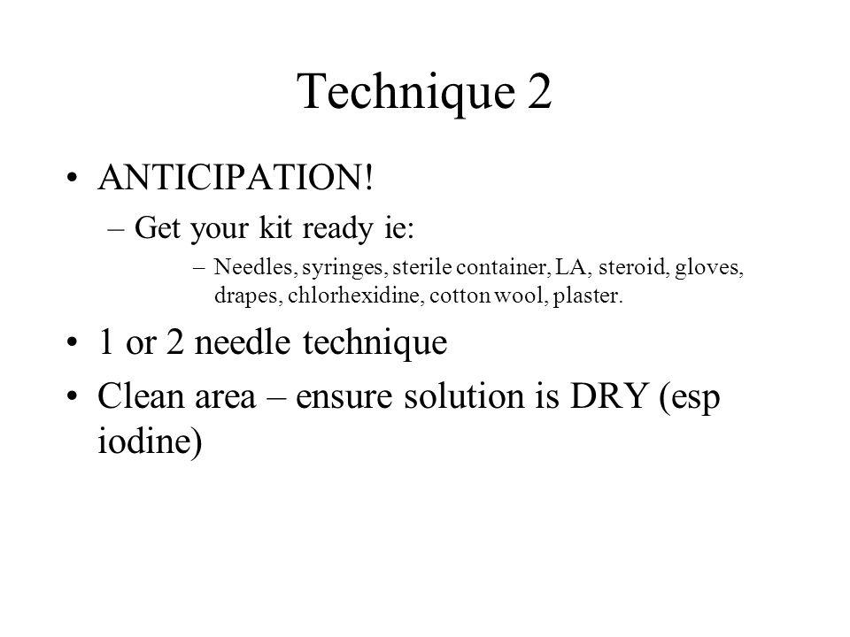 Technique 2 ANTICIPATION! –Get your kit ready ie: –Needles, syringes, sterile container, LA, steroid, gloves, drapes, chlorhexidine, cotton wool, plas