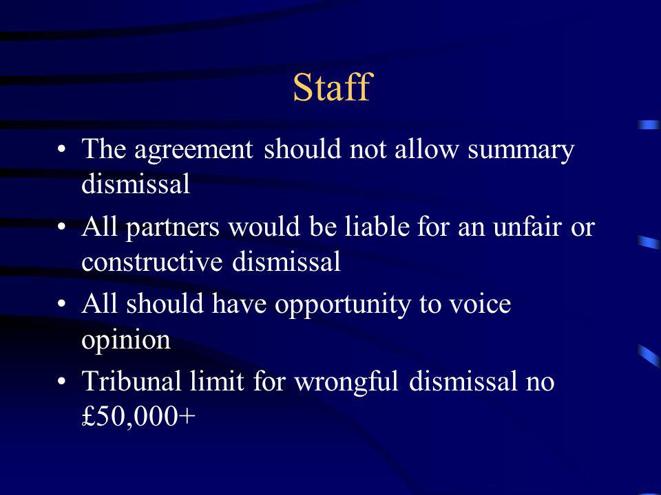 Staff The agreement should not allow summary dismissal All partners would be liable for an unfair or constructive dismissal All should have opportunit