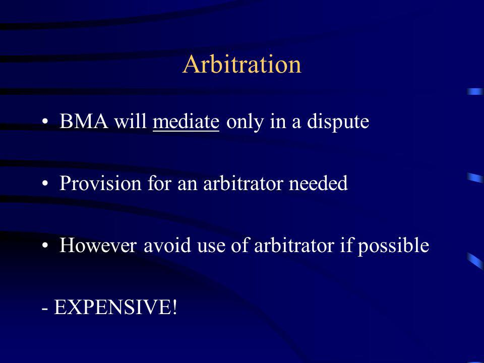 Arbitration BMA will mediate only in a dispute Provision for an arbitrator needed However avoid use of arbitrator if possible - EXPENSIVE!