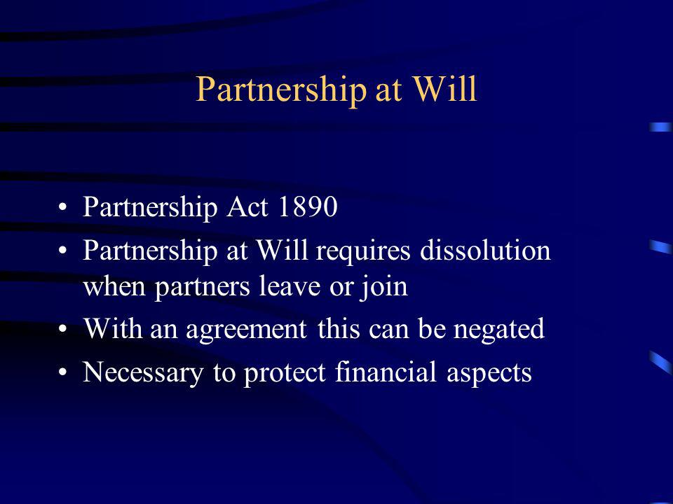 Partnership at Will Partnership Act 1890 Partnership at Will requires dissolution when partners leave or join With an agreement this can be negated Ne