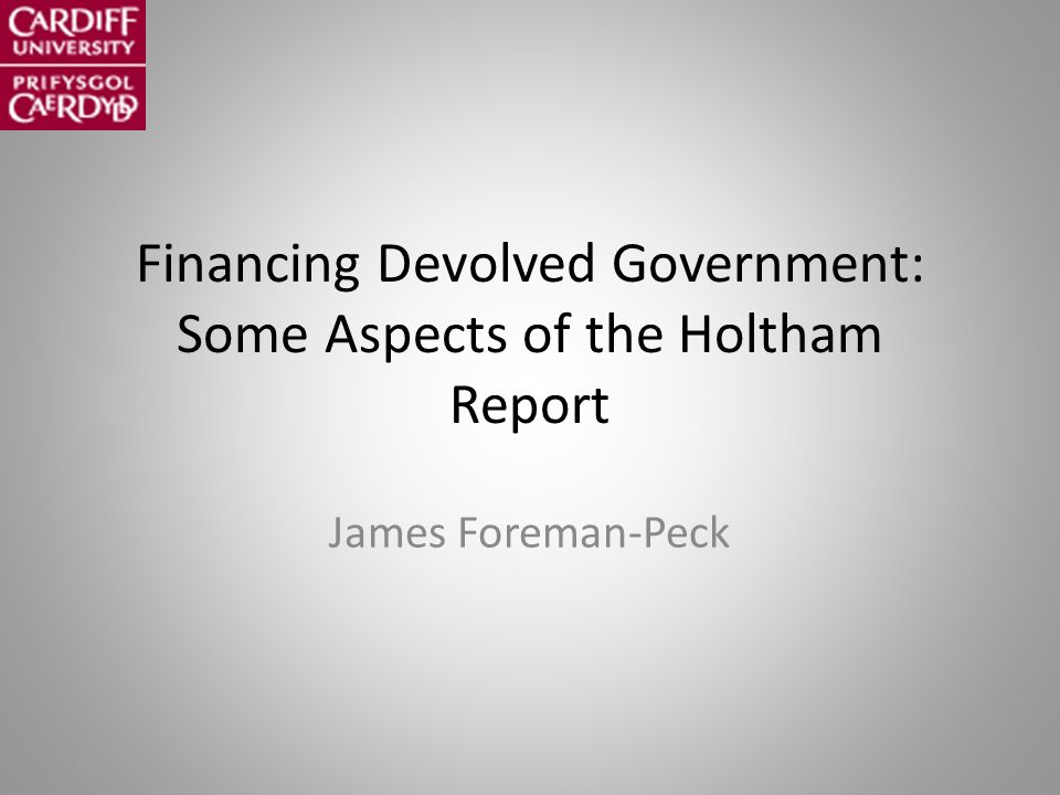 Financing Devolved Government: Some Aspects of the Holtham Report James Foreman-Peck