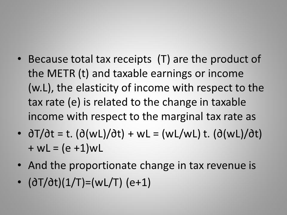 Because total tax receipts (T) are the product of the METR (t) and taxable earnings or income (w.L), the elasticity of income with respect to the tax