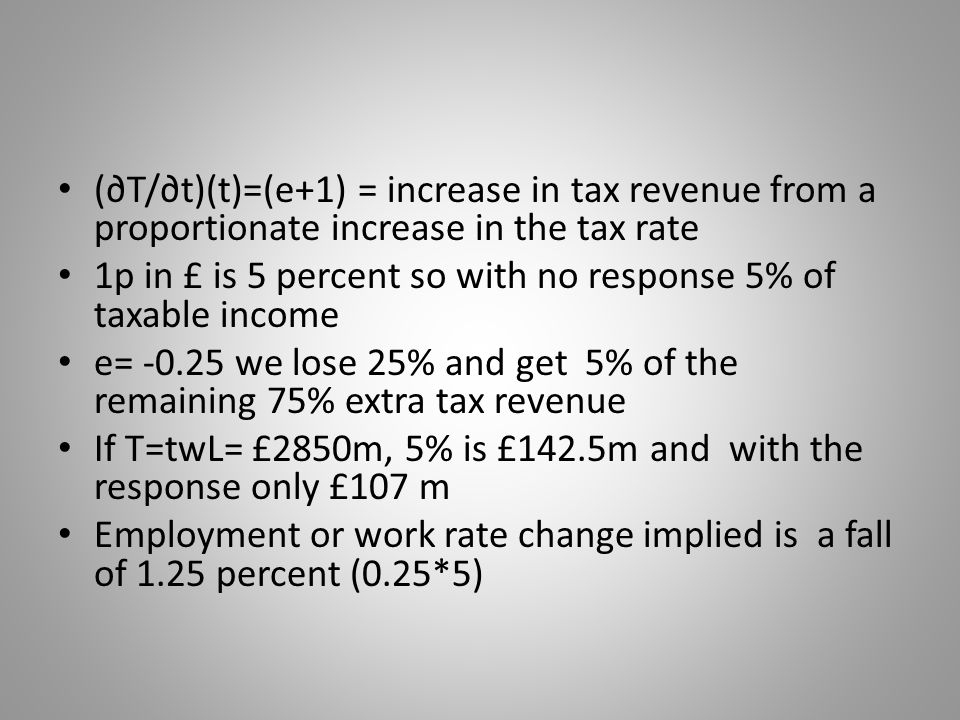 (T/t)(t)=(e+1) = increase in tax revenue from a proportionate increase in the tax rate 1p in £ is 5 percent so with no response 5% of taxable income e= we lose 25% and get 5% of the remaining 75% extra tax revenue If T=twL= £2850m, 5% is £142.5m and with the response only £107 m Employment or work rate change implied is a fall of 1.25 percent (0.25*5)