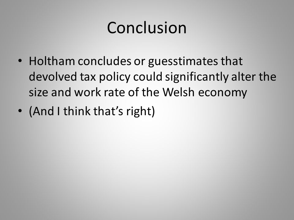 Conclusion Holtham concludes or guesstimates that devolved tax policy could significantly alter the size and work rate of the Welsh economy (And I think thats right)