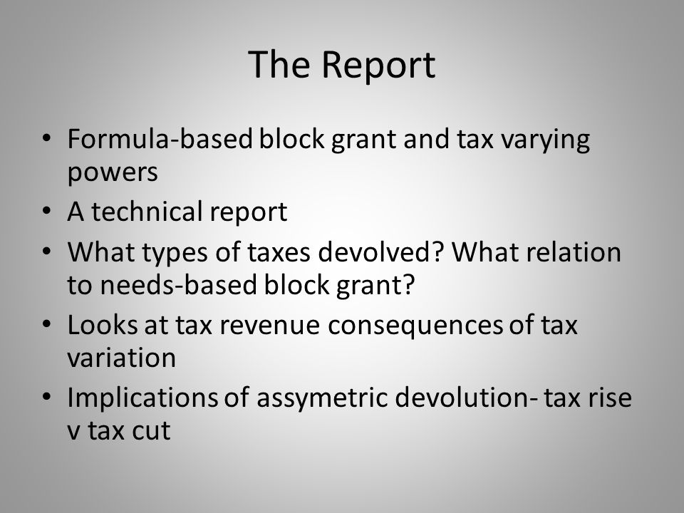 The Report Formula-based block grant and tax varying powers A technical report What types of taxes devolved? What relation to needs-based block grant?