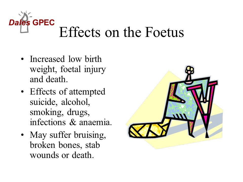 Dales GPEC Effects on the Foetus Increased low birth weight, foetal injury and death. Effects of attempted suicide, alcohol, smoking, drugs, infection