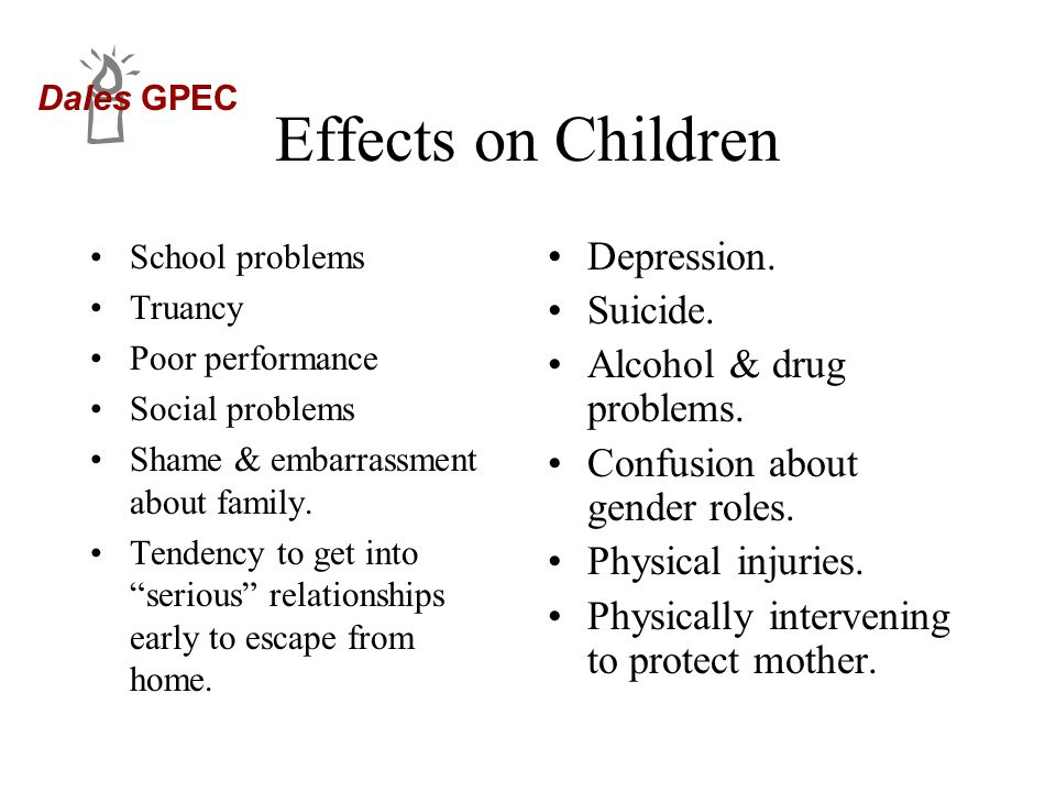 Dales GPEC Effects on Children School problems Truancy Poor performance Social problems Shame & embarrassment about family. Tendency to get into serio