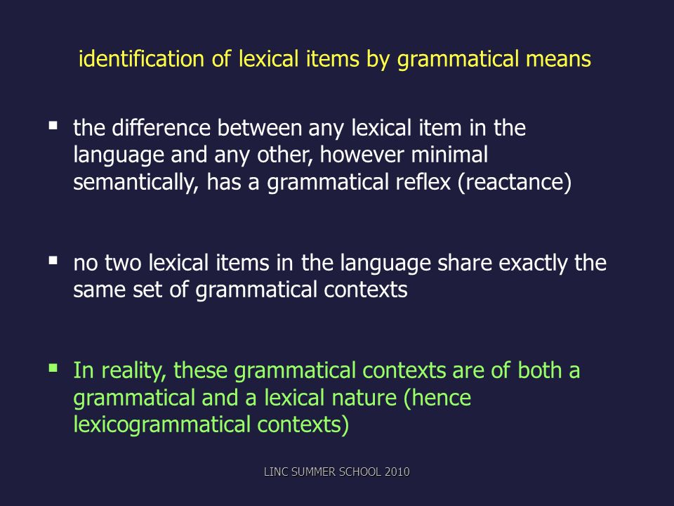 identification of lexical items by grammatical means the difference between any lexical item in the language and any other, however minimal semantically, has a grammatical reflex (reactance) no two lexical items in the language share exactly the same set of grammatical contexts In reality, these grammatical contexts are of both a grammatical and a lexical nature (hence lexicogrammatical contexts) LINC SUMMER SCHOOL 2010