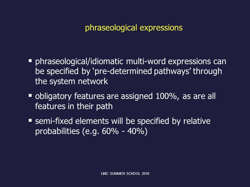 phraseological expressions phraseological/idiomatic multi-word expressions can be specified by pre-determined pathways through the system network obligatory features are assigned 100%, as are all features in their path semi-fixed elements will be specified by relative probabilities (e.g.