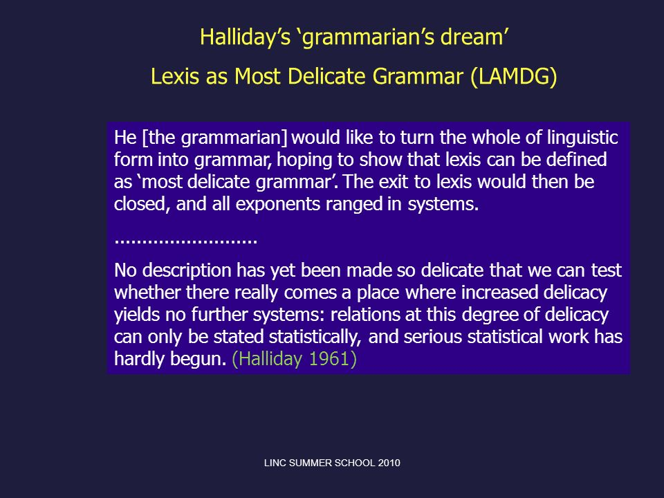 He [the grammarian] would like to turn the whole of linguistic form into grammar, hoping to show that lexis can be defined as most delicate grammar. T