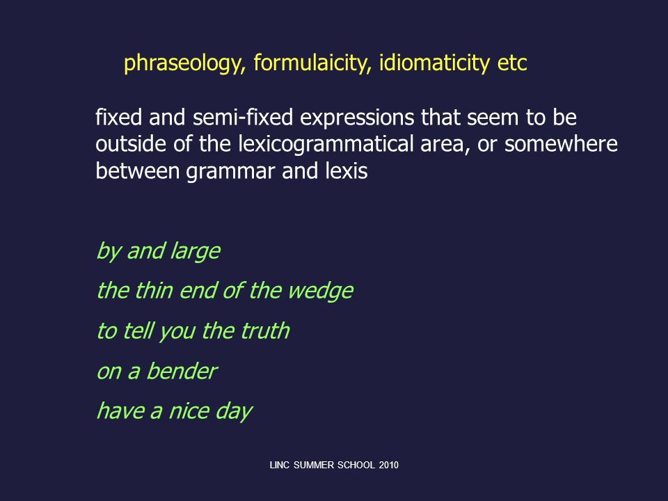 phraseology, formulaicity, idiomaticity etc fixed and semi-fixed expressions that seem to be outside of the lexicogrammatical area, or somewhere betwe