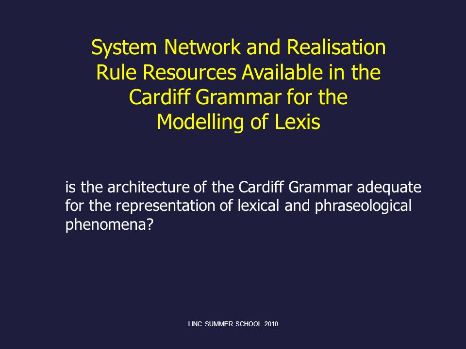 LINC SUMMER SCHOOL 2010 System Network and Realisation Rule Resources Available in the Cardiff Grammar for the Modelling of Lexis is the architecture